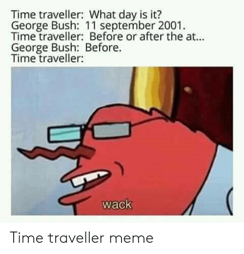time traveller: Time traveller: What day is it?  George Bush: 11 september 2001  Time traveller: Before or after the at...  George Bush: Before.  Time traveller:  wack Time traveller meme