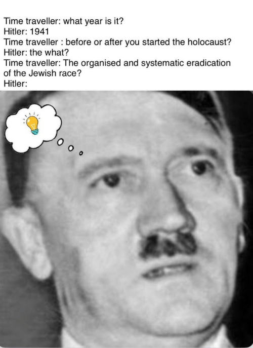 time traveller: Time traveller: what year is it?  Hitler: 1941  Time traveller before or after you started the holocaust?  Hitler: the what?  Time traveller: The organised and systematic eradication  of the Jewish race?  Hitler: