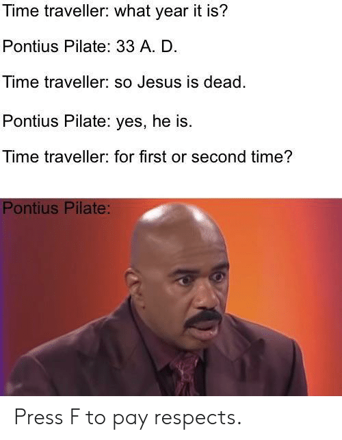 time traveller: Time traveller: what year it is?  Pontius Pilate: 33 A. D.  Time traveller: so Jesus is dead.  Pontius Pilate: yes, he is.  Time traveller: for first or second time?  Pontius Pilate: Press F to pay respects.