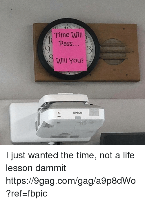 9gag, Dank, and Life: Time Will  Pass...  8 Will You?  EPSON I just wanted the time, not a life lesson dammit https://9gag.com/gag/a9p8dWo?ref=fbpic