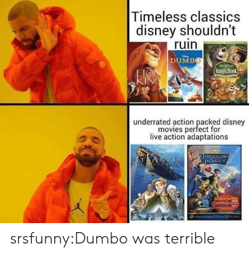 Disney, Movies, and Tumblr: Timeless classics  disney shouldn't  ruin  DUMBO  jungleBook  LIO  KIN  廸  underrated action peacfd  underrated action packed disney  movies perfect for  live action adaptations srsfunny:Dumbo was terrible