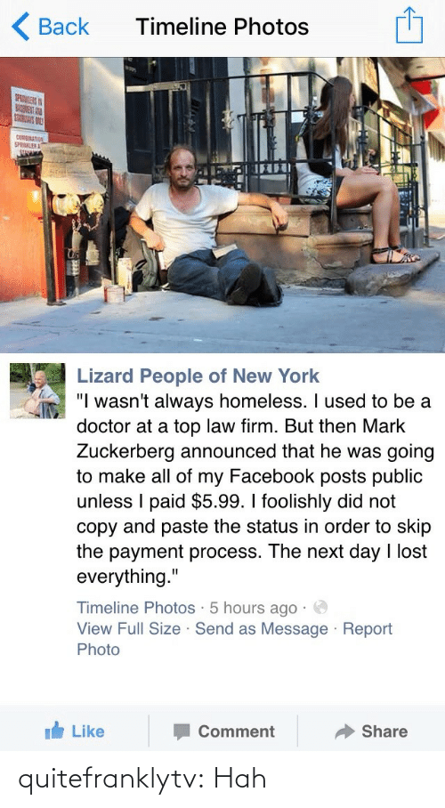 """Facebook Posts: Timeline Photos  Back  SPRULERS  BAGNENT AND  cOnpnATION  SPRINKLER  ST  Lizard People of New York  """"I wasn't always homeless. I used to be a  doctor at a top law firm. But then Mark  Zuckerberg announced that he was going  to make all of my Facebook posts public  unless I paid $5.99. I foolishly did not  copy and paste the status in order to skip  the payment process. The next day I lost  everything.""""  Timeline Photos · 5 hours ago · O  View Full Size · Send as Message · Report  Photo  Share  Comment  It Like quitefranklytv:  Hah"""
