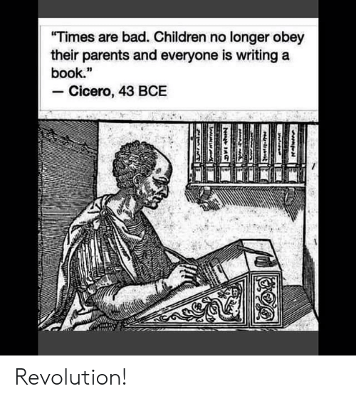 """Bad, Children, and Parents: """"Times are bad. Children no longer obey  their parents and everyone is writing a  book.""""  Cicero, 43 BCE  HAA  N Revolution!"""