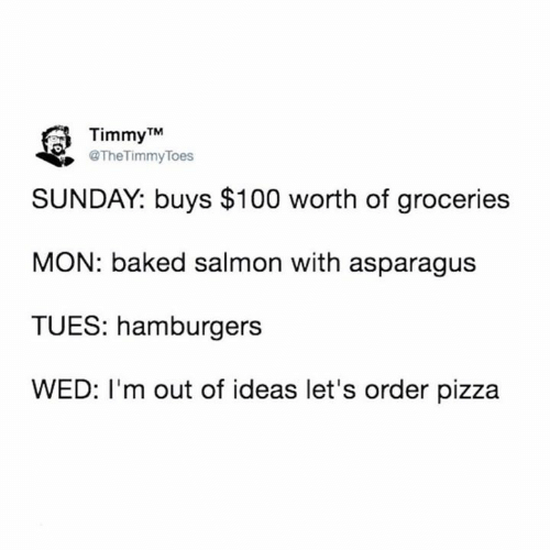 Baked, Dank, and Pizza: Timmy TM  @TheTimmyToes  SUNDAY: buys $100 worth of groceries  MON: baked salmon with asparagus  TUES: hamburgers  WED: I'm out of ideas let's order pizza