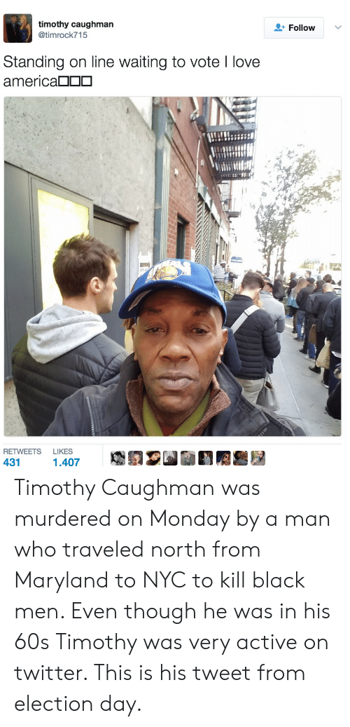 Electioneer: timothy caughman  @timrock715  + Follow  Standing on line waiting to vote I love  america□□□  RETWEETS LIKES  431 Timothy Caughman was murdered on Monday by a man who traveled north from Maryland to NYC to kill black men. Even though he was in his 60s Timothy was very active on twitter. This is his tweet from election day.