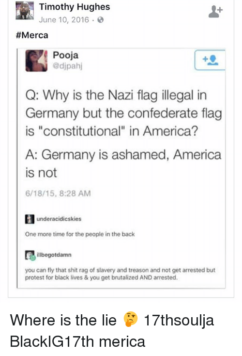 """America, Confederate Flag, and Memes: Timothy Hughes  June 10, 2016.  #Merca  Pooja  @djpah  Q: Why is the Nazi flag illegal in  Germany but the confederate flag  is """"constitutional"""" in America?  A: Germany is ashamed, America  is not  6/18/15, 8:28 AM  underacidicskies  One more time for the people in the back  illbegotdamn  you can fly that shit rag of slavery and treason and not get arrested but  protest for black lives & you get brutalized AND arrested Where is the lie 🤔 17thsoulja BlackIG17th merica"""