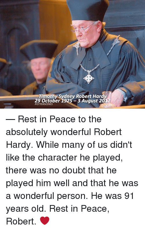 Memes, Old, and Doubt: Timothy Sydney Robert Har  29 October 1925 3 August 2  POTTERSCENES — Rest in Peace to the absolutely wonderful Robert Hardy. While many of us didn't like the character he played, there was no doubt that he played him well and that he was a wonderful person. He was 91 years old. Rest in Peace, Robert. ❤️