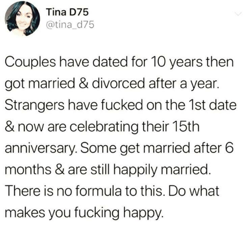 Divorced: Tina D75  @tina d75  Couples have dated for 10 years then  got married & divorced after a year.  Strangers have fucked on the 1st date  & now are celebrating their 15th  anniversary. Some get married after 6  months & are still happily married.  There is no formula to this. Do what  makes you fucking happy.