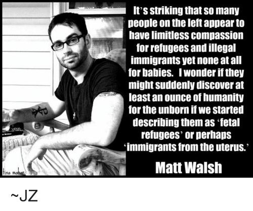"Perhapes: tina mahar  It's Striking thatso many  people on the left appear to  have limitless COmpaSSIOn  for refugees and illegal  immigrants yet none at all  for babies. Iwonder if they  might Suddenlydiscover at  least an ounce of humanity  for the unborn if we started  describing them as ""fetal  refugees' or perhaps  immigrants from the uterus.  Matt Walsh ~JZ"