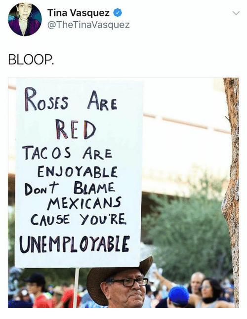 Memes, 🤖, and Red: Tina Vasquez  @TheTinaVasquez  BLOOP  SES ARE  RED  TAC OS ARE  ENJOYABLE  DoNt BLAME  MEXICANS  CAUSE YOV RE  UNEMPLOYABLE