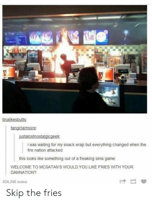 Fire, Game, and Sims: tinalikesbutts  fangirlarmoire  ustalostnostalaicgeek  iwas waiting for my snack wrap but everything changed when the  fire nation attacked  this looks like something out of a freaking sims game  WELCOME TO MCSATAN'S WOULD YOU LIKE FRIES WITH YOUR  DAMNATION?  434,240 notes Skip the fries