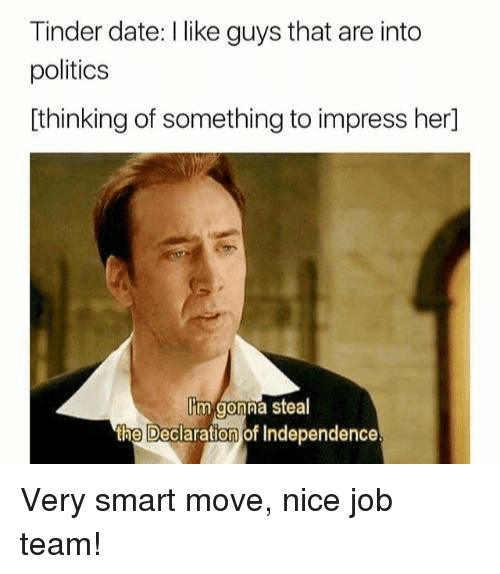 Politics, Tinder, and Date: Tinder date: I like guys that are into  politics  [thinking of something to impress her]  im gonna steal  the Declaration of Independence Very smart move, nice job team!