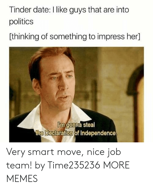 Dank, Memes, and Politics: Tinder date: I like guys that are into  politics  [thinking of something to impress her]  im gonna steal  the Declaration of Independence Very smart move, nice job team! by Time235236 MORE MEMES