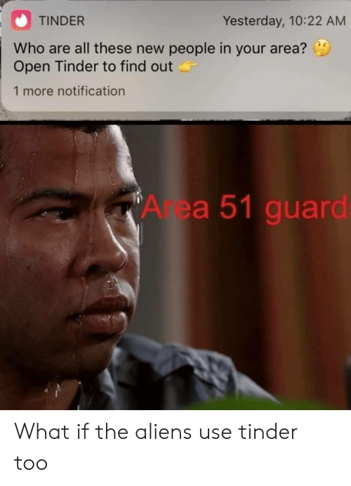 Tinder, Aliens, and Area 51: TINDER  Yesterday, 10:22 AM  Who are all these new people in your area?  Open Tinder to find out  1 more notification  Area 51 guard: What if the aliens use tinder too