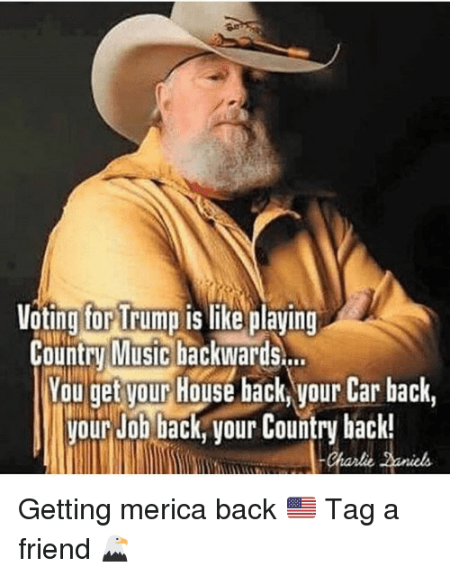 Charlie, Memes, and Music: ting for Trump  Country Music backwards..  Yau get yourHouse hack, your Car hack,  Voting for Trump is like playing  our Job back, your Country back!  Charlie aniels Getting merica back 🇺🇸 Tag a friend 🦅