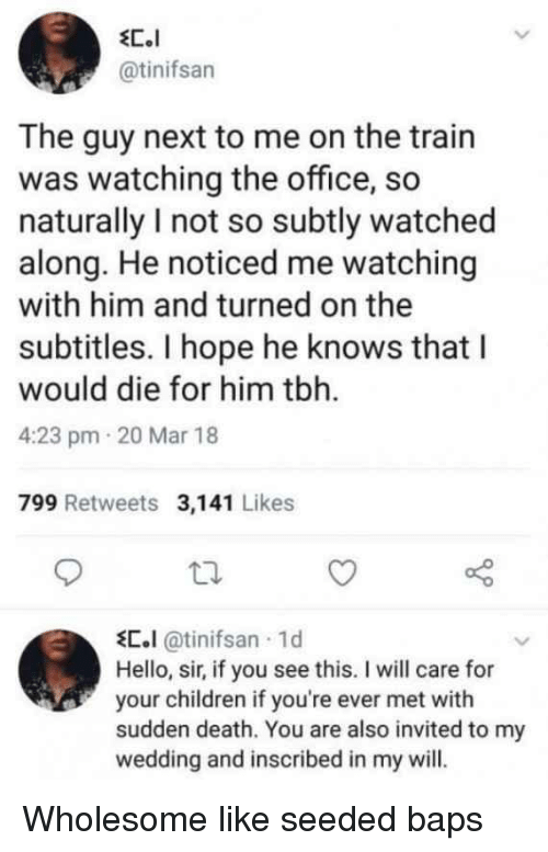 1 D: @tinifsan  The guy next to me on the train  was watching the office, so  naturally I not so subtly watched  along. He noticed me watching  with him and turned on the  subtitles. I hope he knows that l  would die for him tbh.  4:23 pm 20 Mar 18  799 Retweets 3,141 Likes  С.l@tinifsan . 1 d  Hello, sir, if you see this. I will care for  your children if you're ever met with  sudden death. You are also invited to my  wedding and inscribed in my will. Wholesome like seeded baps