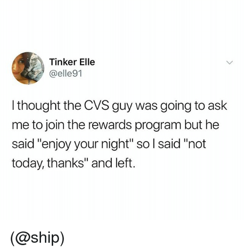 "Today, Cvs, and Dank Memes: Tinker Elle  @elle91  I thought the CVS guy was going to ask  me to join the rewards program but he  said ""enjoy your night"" so l said ""not  today, thanks"" and left. (@ship)"