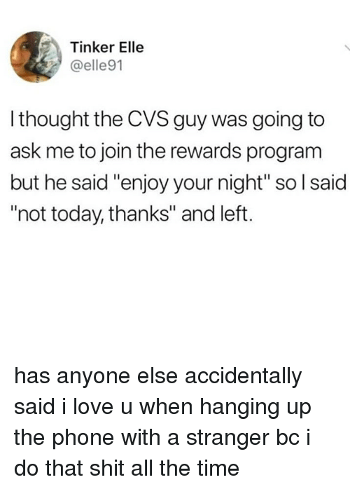 "Love, Phone, and Shit: Tinker Elle  @elle91  l thought the CVS guy was going to  ask me to join the rewards program  but he said ""enjoy your night"" so l said  ""not today, thanks"" and left. has anyone else accidentally said i love u when hanging up the phone with a stranger bc i do that shit all the time"