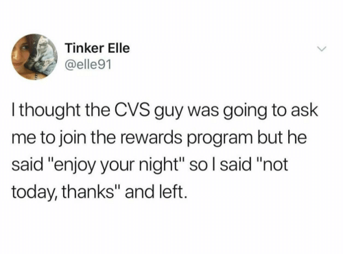 """Today, Cvs, and Thought: Tinker Elle  @elle91  l thought the CVS guy was going to ask  me to join the rewards program but he  said """"enjoy your night"""" so l said """"not  today, thanks"""" and left."""