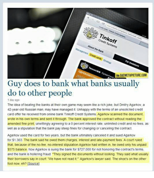 "Funny, Lawyer, and Shoes: Tinkoff  Credit Systems  About the Bank  VIA THEMETAPICTURE.COM  Guy does to bank what banks usually  do to other people  1 day ago  The idea of beating the banks at their own game may seem like a rich joke, but Dmitry Agarkov, a  42-year-old Russian man, may have managed it. Unhappy with the terms of an unsolicited credit  card offer he received from online bank Tinkoff Credit Systems, Agarkov scanned the document  wrote in his own terms and sent it through. The bank approved the contract without reading the  amended fine print, unwittingly agreeing to a 0 percent interest rate, unlimited credit and no fees, as  well as a stipulation that the bank pay steep fines for changing or canceling the contract  Agarkov used the card for two years, but the bank ultimately canceled it and sued Agarkov  for $1.363. The bank said he owed them charges, interest and late-payment fees. A court ruled  that, because of the no-tee, no-interest stipulation Agarkov had written in, he owed only his unpaid  $575 balance. Now Agarkov is suing the bank for $727,000 for not honoring the contract's terms  and the bank is hollering fraud ""They signed the documents without looking They said what usually  their borrowers say in court. We have not read it"" Agarkov's lawyer said. The shoe's on the other  foot now, eh? [Soucel"