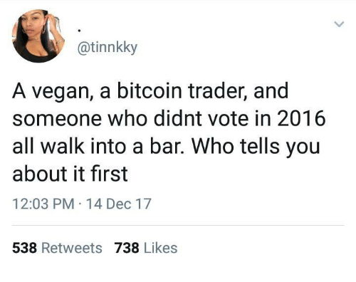 Vegan, Humans of Tumblr, and Bitcoin: @tinnkky  A vegan, a bitcoin trader, and  someone who didnt vote in 2016  all walk into a bar. Who tells you  about it first  12:03 PM 14 Dec 17  538 Retweets 738 Likes