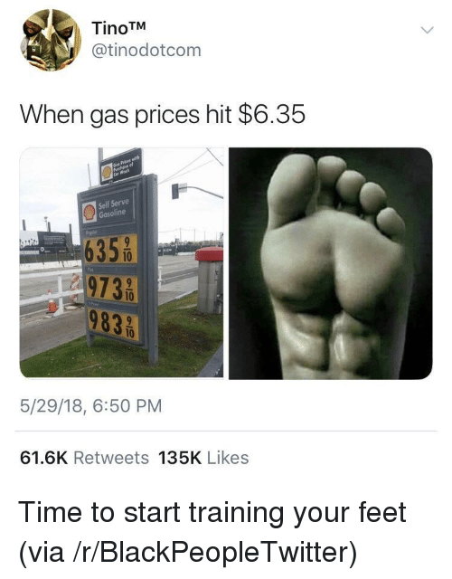 Blackpeopletwitter, Gas Prices, and Time: TinoTM  @tinodotcom  When gas prices hit $6.35  Self Serve  Gasoline  6355  973 0  10  5/29/18, 6:50 PM  61.6K Retweets 135K Likes <p>Time to start training your feet (via /r/BlackPeopleTwitter)</p>