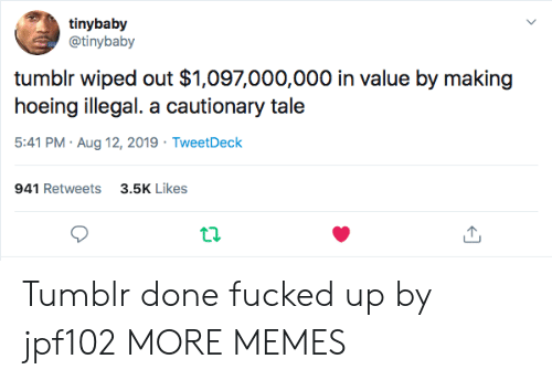 Dank, Memes, and Target: tinybaby  @tinybaby  tumblr wiped out $1,097,000,000 in value by making  hoeing illegal. a cautionary tale  5:41 PM Aug 12, 2019 TweetDeck  3.5K Likes  941 Retweets  ta Tumblr done fucked up by jpf102 MORE MEMES