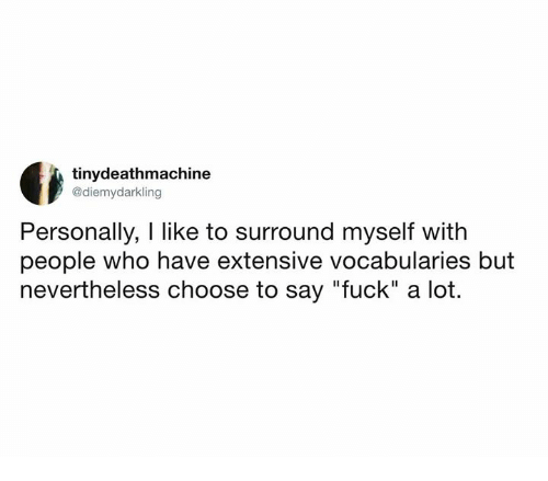 """Dank, Fuck, and 🤖: tinydeathmachine  @diemydarkling  Personally, I like to surround myself with  people who have extensive vocabularies but  nevertheless choose to say """"fuck"""" a lot."""