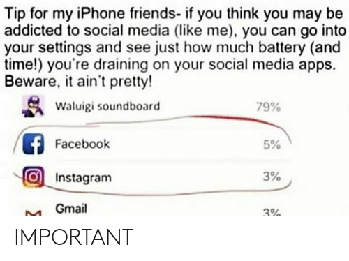 Gmail: Tip for my iPhone friends- if you think you may be  addicted to social media (like me), you can go into  your settings and see just how much battery (and  time!) you're draining on your social media apps.  Beware, it ain't pretty!  Waluigi soundboard  79%  Facebook  5%  Instagram  3%  Gmail  3% IMPORTANT