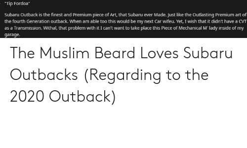 """Beard, Muslim, and Outback: """"Tip Fordoa""""  Subaru Outback is the finest and Premium piece of Art, that Subaru ever Made. Just like the Outlasting Premium art of  the fourth Generation outback. When am able too this would be my next Car wifeu. Yet, I wish that it didn't have a CVT  as a Transmission. Withal, that problem with it I can't want to take place this Piece of Mechanical M' lady inside of my  garage. The Muslim Beard Loves Subaru Outbacks (Regarding to the 2020 Outback)"""