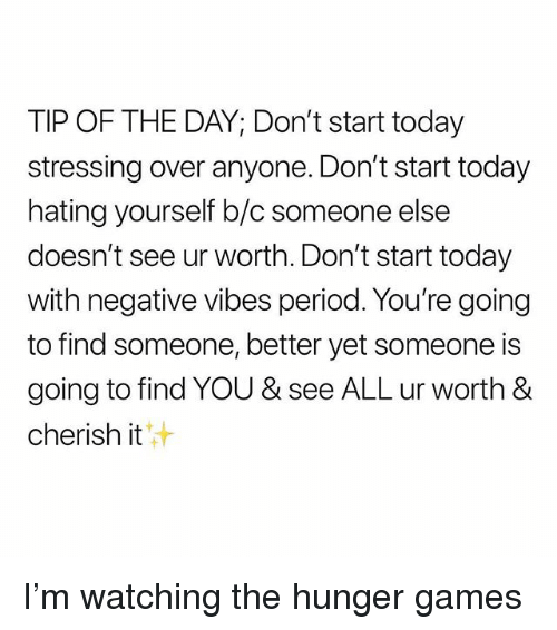 The Hunger Games, Period, and Games: TIP OF THE DAY; Don't start today  stressing over anyone. Don't start today  hating yourself b/c someone else  doesn't see ur worth. Don't start today  with negative vibes period. You're going  to find someone, better yet someone is  going to find YOU & see ALL ur worth &  cherish it  'す I'm watching the hunger games
