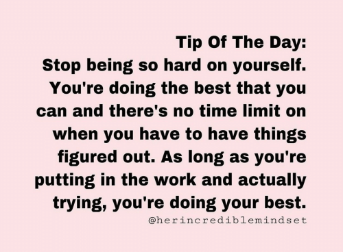 Work, Best, and Time: Tip Of The Day:  Stop being so hard on yourself.  You're doing the best that you  can and there's no time limit on  when you have to have things  figured out. As long as you're  putting in the work and actually  trying, you're doing your best.  @herincrediblemindset