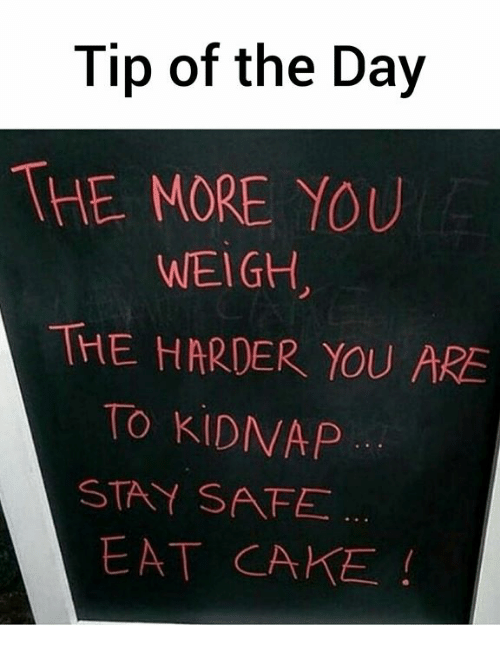 Memes, Cake, and 🤖: Tip of the Day  THE MORE YOU  WEIGH,  THE HARDER YOU ARE  TO KIDNAP  STAY SAFE  EAT CAKE