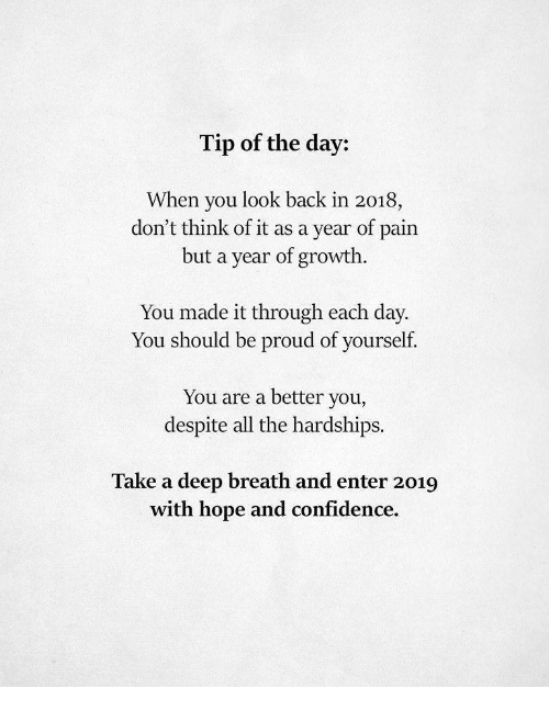 Confidence, Proud, and Hope: Tip of the day:  When you look back in 2018,  but a year of growth.  You made it through each day.  don't think of it as a year of  pain  You should be proud of yourself.  You are a better you,  despite all the hardships.  Take a deep breath and enter 2019  with hope and confidence.