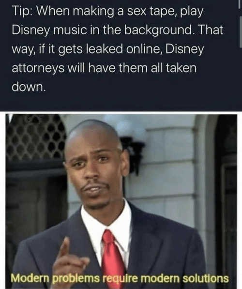 background: Tip: When making a sex tape, play  Disney music in the background. That  way, if it gets leaked online, Disney  attorneys will have them all taken  down.  Modern problems require modern solutions
