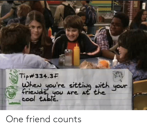 Cool, Table, and One: Tip334.3F  when you're sitting with  friewds, you Are At the  cool table.  your One friend counts