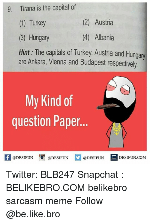 Be Like, Meme, and Memes: Tirana is the capital of  (1) Turkey  (3) Hungary  Hint: The capitals of Turkey, Austria and Hungany  9.  (2) Austria  (4) Albania  are Ankara, Vienna and Budapest respectively  My Kind of  question Paper..  @DESIFUN 녕@DESIFUN  DESIFUN.COMM Twitter: BLB247 Snapchat : BELIKEBRO.COM belikebro sarcasm meme Follow @be.like.bro