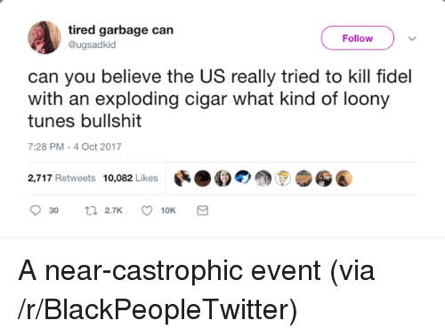 cigar: tired garbage can  @ugsadkid  Follow  can you believe the US really tried to kill fidel  with an exploding cigar what kind of loony  tunes bullshit  7:28 PM-4 Oct 2017  2,717 Retweets 10,082 Likes สู่ <p>A near-castrophic event (via /r/BlackPeopleTwitter)</p>