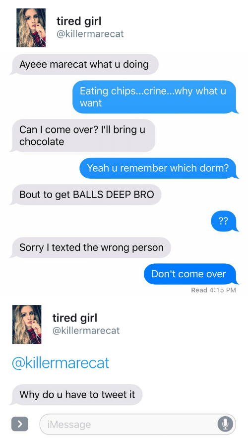 texted: tired girl  @killermarecat   Ayeee marecat what u doing  Eating chips...crine...why whatu  want  Can I come over? I'll bring u  chocolate  Yeah u remember which dorm?  Bout to get BALLS DEEP BRO  ??  Sorry I texted the wrong person  Don't come over  Read 4:15 PM   tired girl  @killermarecat  @killermarecat   Why do u have to tweet it  iMessage  >