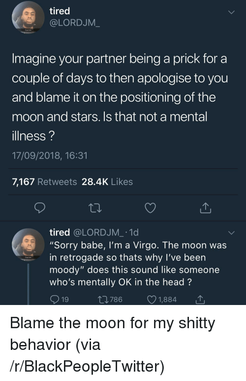 "Blackpeopletwitter, Fam, and Head: tired  @LORDJM_  Tired fam  Imagine your partner being a prick for a  couple of days to then apologise to you  and blame it on the positioning of the  moon and stars. Is that not a mental  illness?  17/09/2018, 16:31  7,167 Retweets 28.4K Likes  tired @LORDJM_ .1d  ""Sorry babe, I'm a Virgo. The moon was  in retrogade so thats why l've been  moody"" does this sound like someone  who's mentally OK in the head?  9  Tired fam  19  t0786 1,884 Blame the moon for my shitty behavior (via /r/BlackPeopleTwitter)"