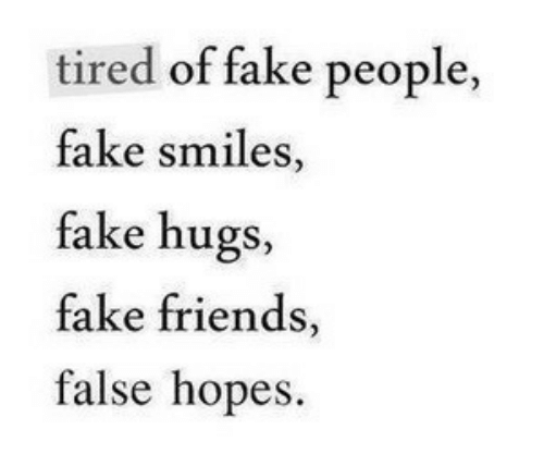 Hopes: tired of fake people  fake smiles,  fake hugs,  fake friends,  false hopes.