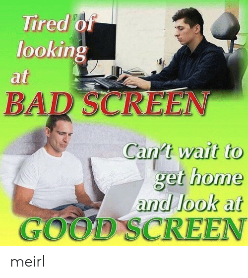 Bad, Good, and Home: Tired of  looking  at  BAD SCREEN  Can t wait to  get home  and look at  GOOD SCREEN meirl