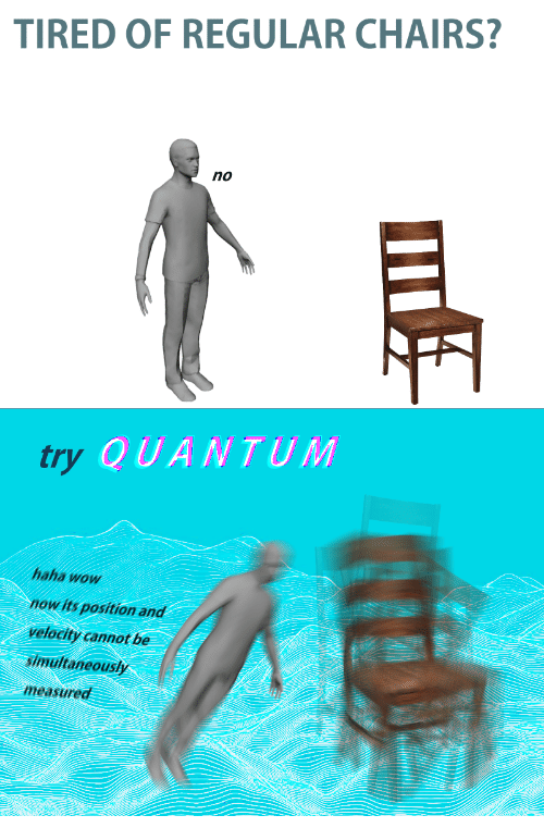 velocity: TIRED OF REGULAR CHAIRS?  no  try  QUANTUM  haha wow  now its position and  velocity cannot be  simultaneously  measured