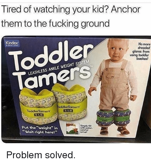 """Fucking, Funny, and Them: Tired of watching your kid? Anchor  them to the fucking ground  Kindex  No more  dreaded  glares from  using toddler  Toddler  leashes!  T4  LEASHLESS ANKLE WEIGHT SYSTEM  amerS  oddlerTamers  ToddlerTamers  Put the """"weight"""" in  """"Wait right here!""""  Simpy fill  with woter.  sand or Problem solved."""