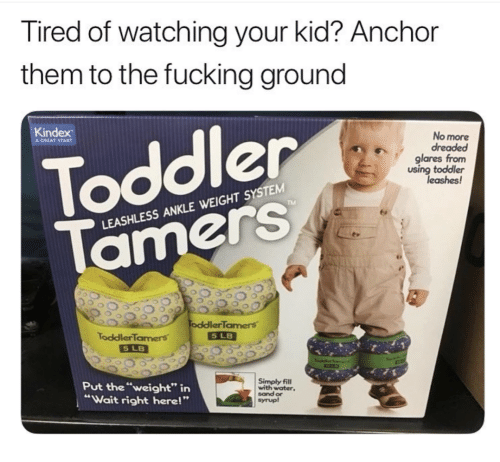 """Fucking, Water, and Them: Tired of watching your kid? Anchor  them to the fucking ground  Kindex  No more  ег  Toddler  glares from  using toddler  leashes!  TM  LEASHLESS ANKLE WEIGHT SYSTEM  amerS  oddlerTamers  5 LB  ToddlerTamers  Put the """"weight"""" in  """"Wait right here!""""  Simply fill  with water  sand or  syrup!"""