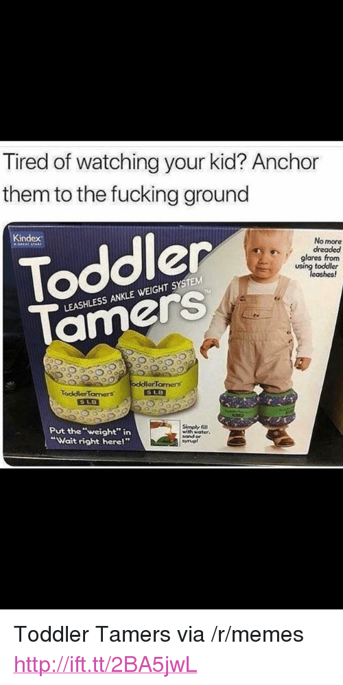"""Fucking, Memes, and Http: Tired of watching your kid? Anchor  them to the fucking ground  Toddler  Tamers  Kindex  No more  dreaded  glares from  using toddler  TM  LEASHLESS ANKLE WEIGHT SYSTEM  00ocddlerTamers  ToddlerTarmers  Put the""""weight"""" irn  