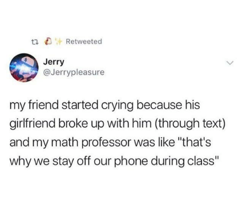 "Crying, Dank, and Phone: tiRetweeted  Jerry  @Jerrypleasure  my friend started crying because his  girlfriend broke up with him (through text)  and my math professor was like ""that's  why we stay off our phone during class"""