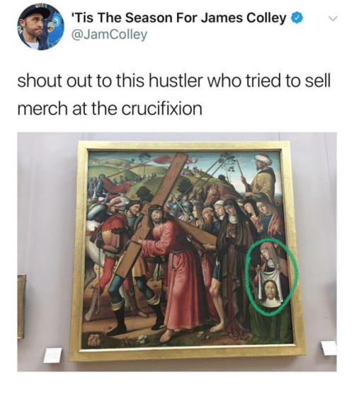 Tis the Season: 'Tis The Season For James Colley  @JamColley  v.  shout out to this hustler who tried to sell  merch at the crucifixion