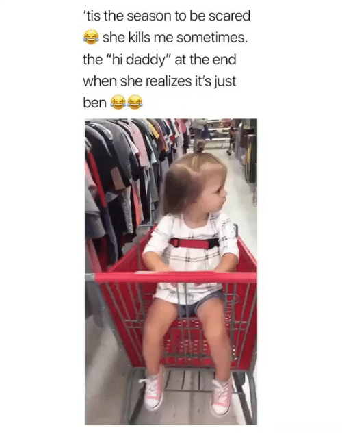 """Tis the Season: tis the season to be scared  she kills me sometimes.  the """"hi daddy"""" at the end  when she realizes it's just"""