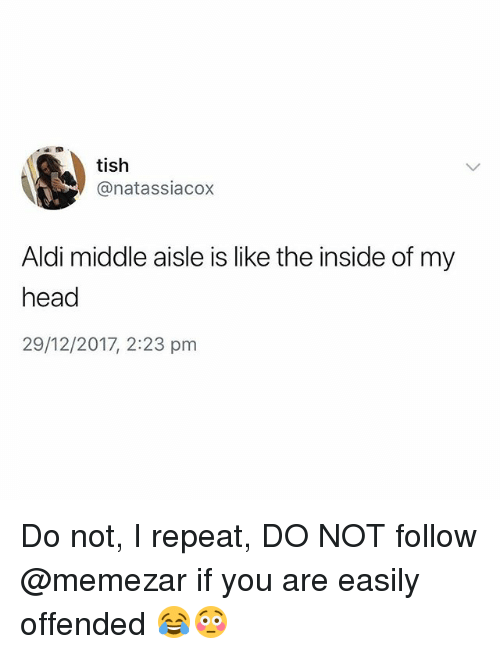 Head, Aldi, and British: tish  @natassiacox  Aldi middle aisle is like the inside of my  head  29/12/2017, 2:23 pm Do not, I repeat, DO NOT follow @memezar if you are easily offended 😂😳